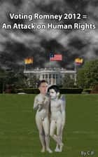 Voting Romney 2012 = An Attack on Human Rights ebook by CJF