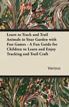 Learn to Track and Trail Animals in Your Garden with Fun Games - A Fun Guide for Children to Learn and Enjoy Tracking and Trail Craft ebook by Various