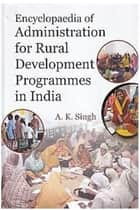 Encyclopaedia Of Administration For Rural Development Programmes In India ebook by A. K. Singh