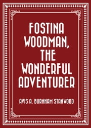 Fostina Woodman, the Wonderful Adventurer ebook by Avis A. Burnham Stanwood