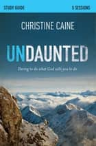 Undaunted Study Guide - Daring to Do What God Calls You to Do ebook by Christine Caine, Sherry Harney