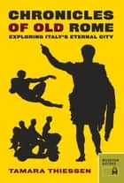 Chronicles of Old Rome - Exploring Italy's Eternal City ebook by Tamara Thiessen