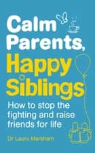 Calm Parents, Happy Siblings - How to stop the fighting and raise friends for life ebook by Dr. Laura Markham