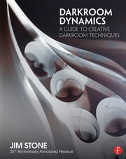 Darkroom Dynamics - A Guide to Creative Darkroom Techniques - 35th Anniversary Annotated Reissue ebook by Jim Stone