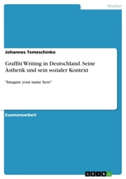 Graffiti Writing in Deutschland. Seine Ästhetik und sein sozialer Kontext - 'Imagine your name here' ebook by Johannes Temeschinko