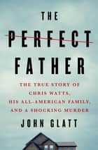 The Perfect Father - The True Story of Chris Watts, His All-American Family, and a Shocking Murder ebook by John Glatt