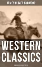 WESTERN CLASSICS: James Oliver Curwood Edition - The Danger Trail, The Wolf Hunters, The Gold Hunters, The Flower of the North, The Hunted Woman, The Courage of Marge O'Doone, The River's End, The Valley of Silent Men & The Country Beyond ebook by Walt Louderback, C. M. Relyea, Lester Ralph, James Oliver Curwood