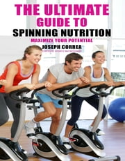 The Ultimate Guide to Spinning Nutrition: Maximize Your Potential ebook by Joseph Correa