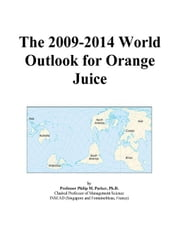 The 2009-2014 World Outlook for Orange Juice ebook by ICON Group International, Inc.