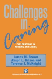 Challenges in Caring - Explorations in nursing and ethics ebook by James M. Brown,Alison L. Kitson,Terence J. McKnight