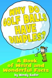 Why Do Golf Balls Have Dimples? - A Book of Weird and Wonderful Science Facts ebook by Wendy Sadler