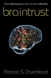 Braintrust - What Neuroscience Tells Us about Morality ebook by Patricia S. Churchland