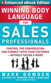 Winning Body Language for Sales Professionals: Control the Conversation and Connect with Your Customer—without Saying a Word (ENHANCED) ebook by Mark Bowden