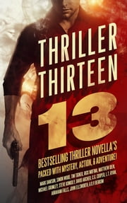 Thriller Thirteen: 13 Bestselling Thriller Novella's Packed With Mystery, Action, & Adventure! ebook by Mark Dawson,Simon Wood,Tim Tigner,Rick Mofina,Matthew Iden,Michael Grumley,Steve Konkoly,David Archer,C.G. Cooper,L.T. Ryan,Abraham Falls,John Ellsworth,D.V. Berkom