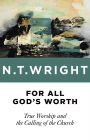 For All God's Worth - True Worship and the Calling of the Church ebook by N. T. Wright