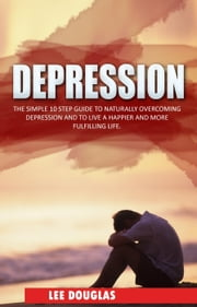 Depression: The Simple 10 Step Guide to Naturally Overcome Depression and to Live a Happier and More Fulfilling Life - Depression, Anxiety, Stress, Mental Health, Overcome Negativity ebook by Lee Douglas