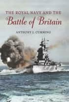 The Royal Navy and the Battle of Britain ebook by Anthony  J. Cumming