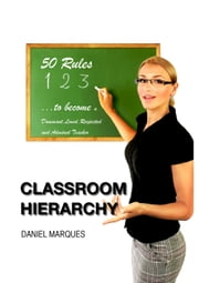 Classroom Hierarchy: 50 Rules to Become a Dominant, Loved, Respected and Admired Teacher ebook by Daniel Marques
