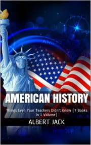 American History - Things Even Your Teachers Didn't Know (7 Books in 1 Volume) ebook by Albert Jack