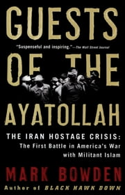 Guests of the Ayatollah - The Iran Hostage Crisis: The First Battle in America's War with Militant Islam ebook by Mark Bowden