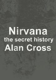 Nirvana - the secret history ebook by Alan Cross