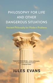 Philosophy for Life and Other Dangerous Situations - Ancient Philosophy for Modern Problems ebook by Jules Evans