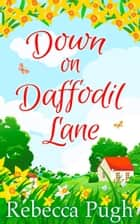 Down on Daffodil Lane ebook by Rebecca Pugh