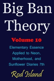Big Ban Theory: Elementary Essence Applied to Neon, Motherhood, and Sunflower Diaries 7th, Volume 10 ebook by Rod Island