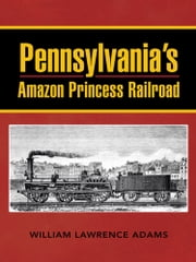 Pennsylvania's Amazon Princess Railroad ebook by William Lawrence Adams