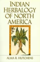 Indian Herbalogy of North America ebook by Alma R. Hutchens