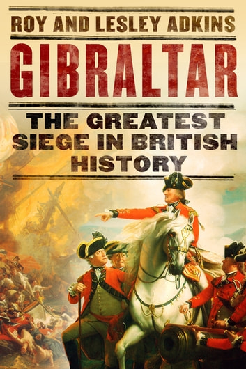 Gibraltar - The Greatest Siege in British History ebook by Lesley Adkins,Roy Adkins