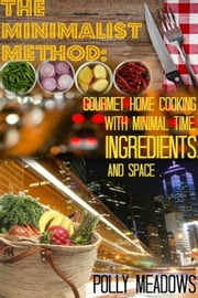 The Minimalist Method, Gourmet Home Cooking with Minimal Time, Ingredients and Space ebook by Polly Meadows