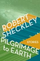 Pilgrimage to Earth - Stories ebook by Robert Sheckley