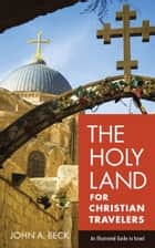 The Holy Land for Christian Travelers - An Illustrated Guide to Israel ebook by John A. Beck