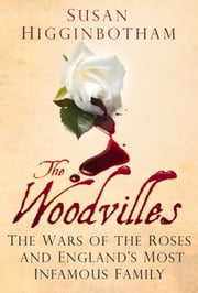 Woodvilles - The Wars of the Roses and England's Most Infamous Family ebook by Susan Higginbotham