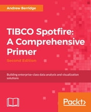 TIBCO Spotfire: A Comprehensive Primer - Second Edition - Building enterprise-class data analysis and visualization solutions ebook by Andrew Berridge