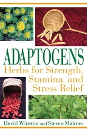 Adaptogens: Herbs for Strength, Stamina, and Stress Relief - Herbs for Strength, Stamina, and Stress Relief ebook by David Winston,Steven Maimes