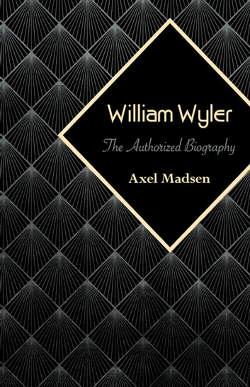 William Wyler - The Authorized Biography ebook by Axel Madsen