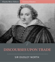 Discourses Upon Trade ebook by Sir Dudley North