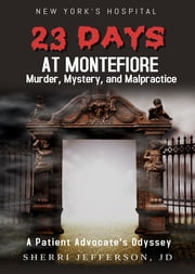 23 Days At Montefiore - Murder, Mystery, and Malpractice A Patient Advocate's Odyssey ebook by Sherri Jefferson