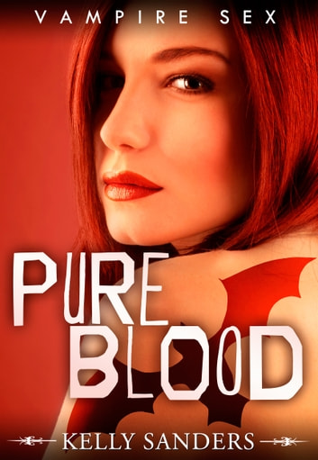 Pure Blood: Vampire Sex ebook by Kelly Sanders
