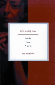 How to Stop Time - Heroin From A To Z ebook by Ann Marlowe