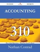 Accounting 310 Success Secrets - 310 Most Asked Questions On Accounting - What You Need To Know ebook by Nathan Conrad