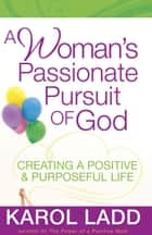 A Woman's Passionate Pursuit of God - Creating a Positive and Purposeful Life ebook by Karol Ladd