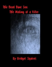 The Dead Don't See: The Making of a Killer ebook by Bridget Squires