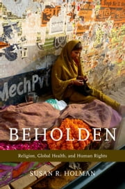 Beholden: Religion, Global Health, and Human Rights ebook by Susan R. Holman