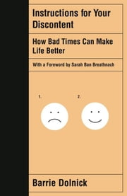 Instructions for Your Discontent - How Bad Times Can Make Life Better ebook by Barrie Dolnick,Sarah Ban Breathnach