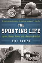 The Sporting Life - Horses, Boxers, Rivers, and a Russian Ballclub ebook by Bill Barich