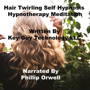 Hair Twirling Self Hypnosis Hypnotherapy Meditation audiobook by Key Guy Technology LLC