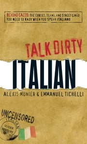 Talk Dirty Italian - Beyond Cazzo: The curses, slang, and street lingo you need to know when you speak italiano ebook by Alexis Munier,Emmanuel Tichelli